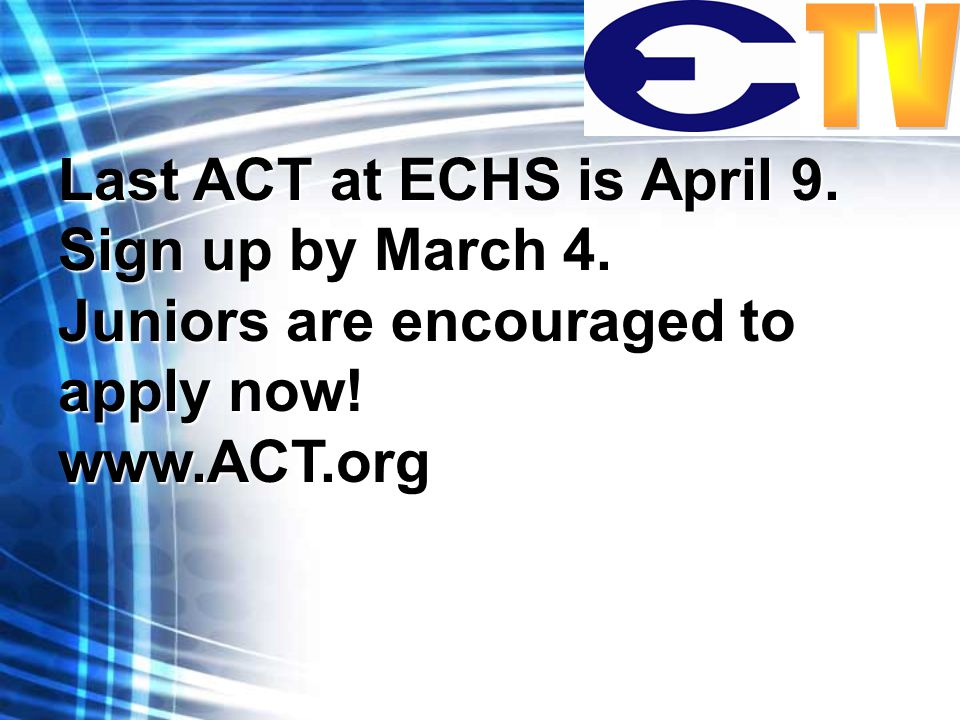 Last ACT at ECHS is April 9. Sign up by March 4. Juniors are encouraged to apply now! www.ACT.org