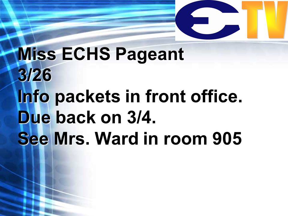 Miss ECHS Pageant 3/26 Info packets in front office. Due back on 3/4. See Mrs. Ward in room 905