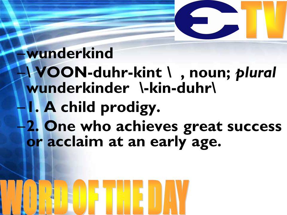 –wunderkind –\ VOON-duhr-kint \, noun; plural wunderkinder \-kin-duhr\ –1. A child prodigy. –2. One who achieves great success or acclaim at an early