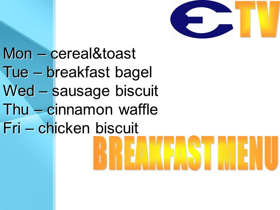 Mon – cereal&toast Tue – breakfast bagel Wed – sausage biscuit Thu – cinnamon waffle Fri – chicken biscuit