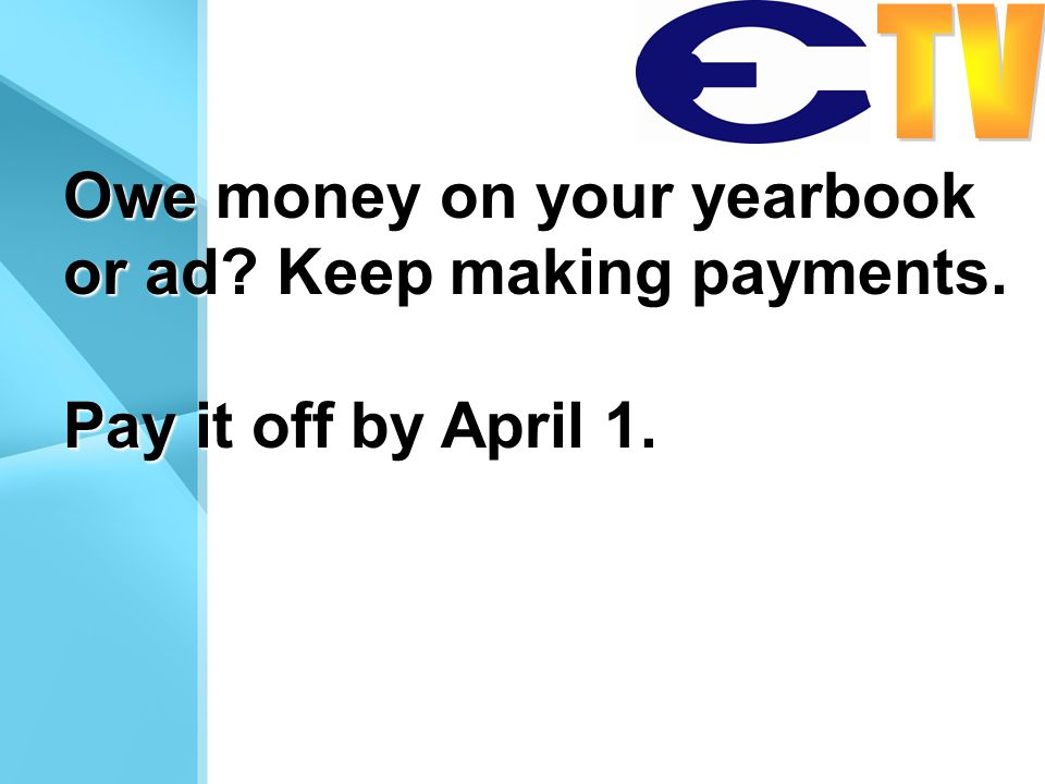 Owe money on your yearbook or ad Keep making payments. Pay it off by April 1.