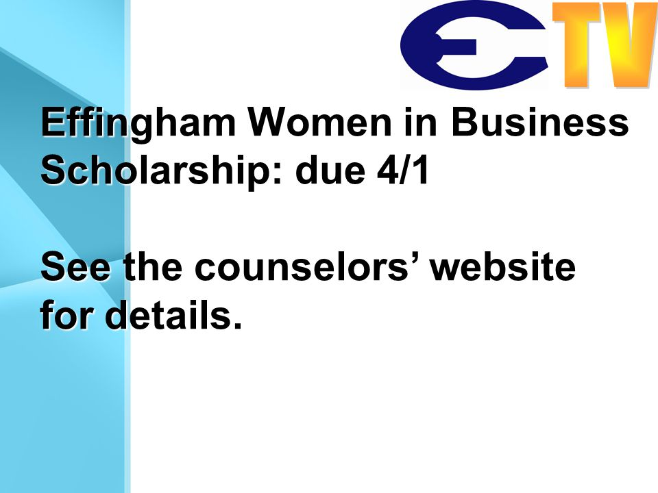 Effingham Women in Business Scholarship: due 4/1 See the counselors website for details.