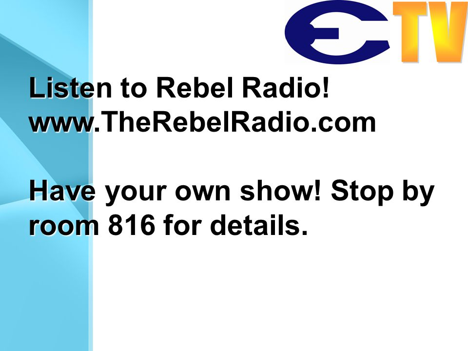 Listen to Rebel Radio! www.TheRebelRadio.com Have your own show! Stop by room 816 for details.