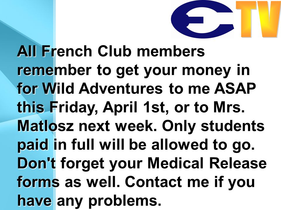 All French Club members remember to get your money in for Wild Adventures to me ASAP this Friday, April 1st, or to Mrs.