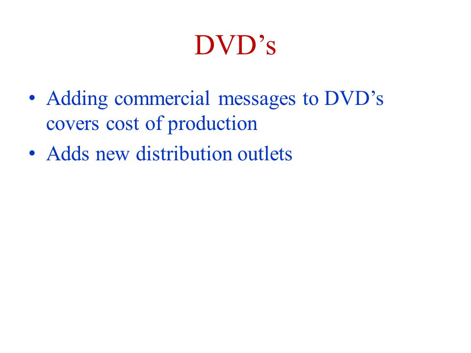 DVDs Adding commercial messages to DVDs covers cost of production Adds new distribution outlets