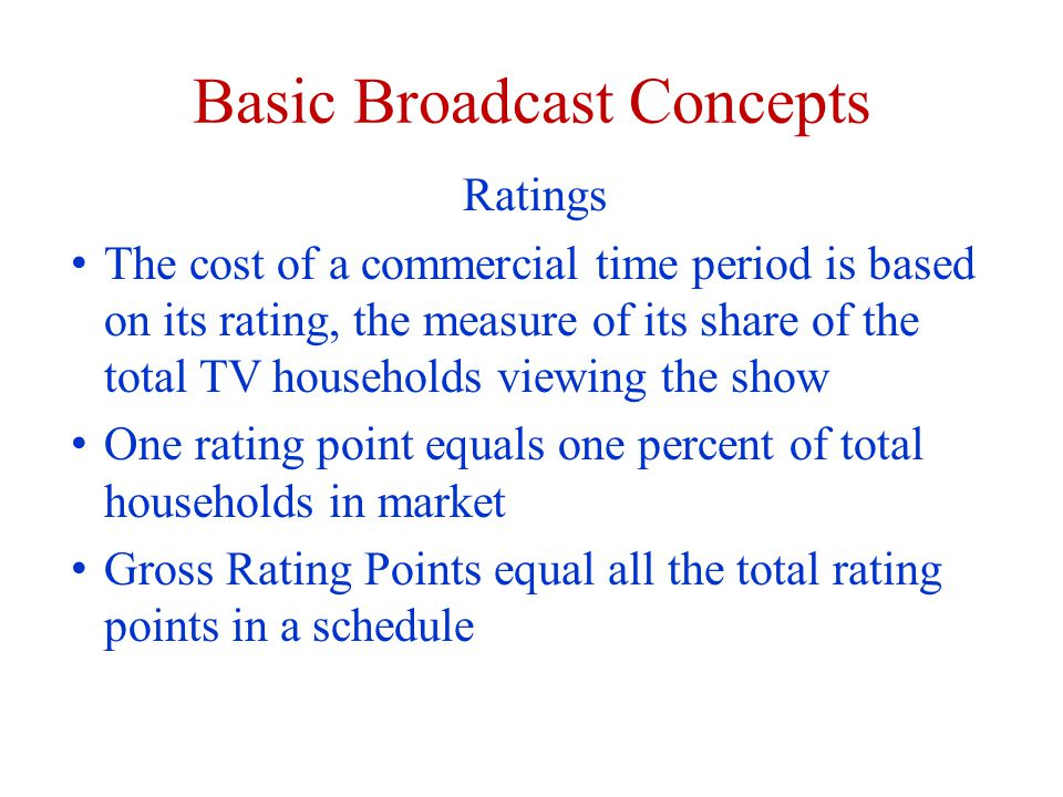 Basic Broadcast Concepts Ratings The cost of a commercial time period is based on its rating, the measure of its share of the total TV households viewing the show One rating point equals one percent of total households in market Gross Rating Points equal all the total rating points in a schedule