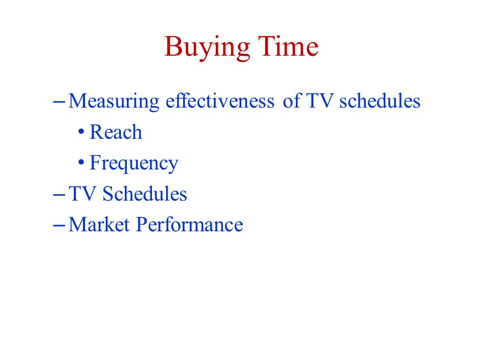 Buying Time – Measuring effectiveness of TV schedules Reach Frequency – TV Schedules – Market Performance