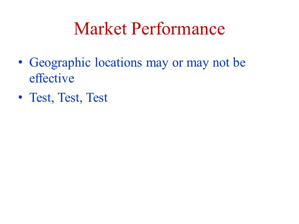 Market Performance Geographic locations may or may not be effective Test, Test, Test