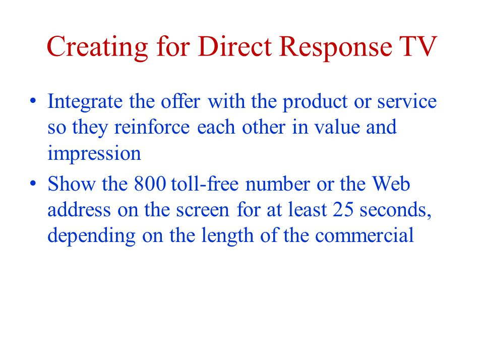 Creating for Direct Response TV Integrate the offer with the product or service so they reinforce each other in value and impression Show the 800 toll-free number or the Web address on the screen for at least 25 seconds, depending on the length of the commercial