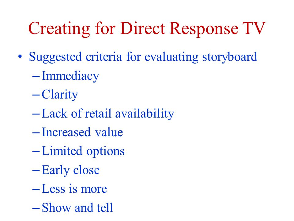 Creating for Direct Response TV Suggested criteria for evaluating storyboard – Immediacy – Clarity – Lack of retail availability – Increased value – Limited options – Early close – Less is more – Show and tell