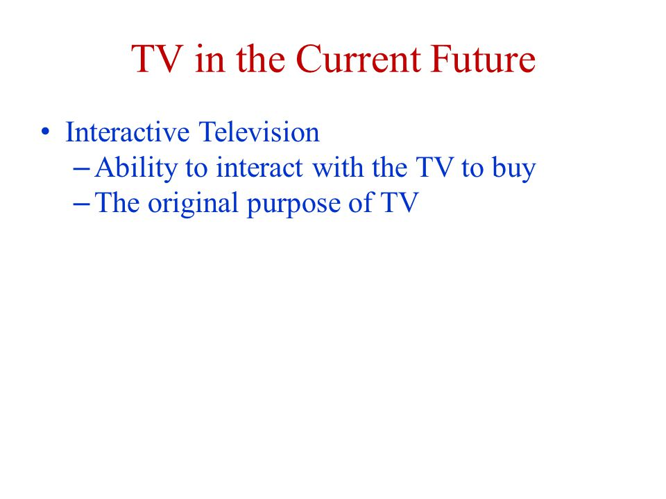 TV in the Current Future Interactive Television – Ability to interact with the TV to buy – The original purpose of TV