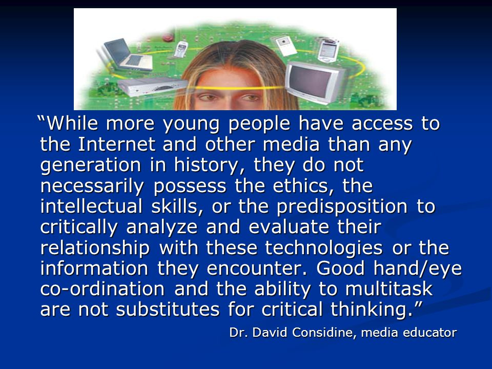 While more young people have access to the Internet and other media than any generation in history, they do not necessarily possess the ethics, the intellectual skills, or the predisposition to critically analyze and evaluate their relationship with these technologies or the information they encounter.