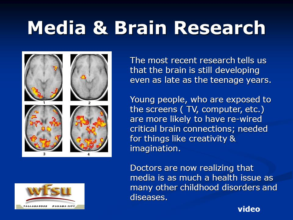 Media & Brain Research The most recent research tells us that the brain is still developing even as late as the teenage years.