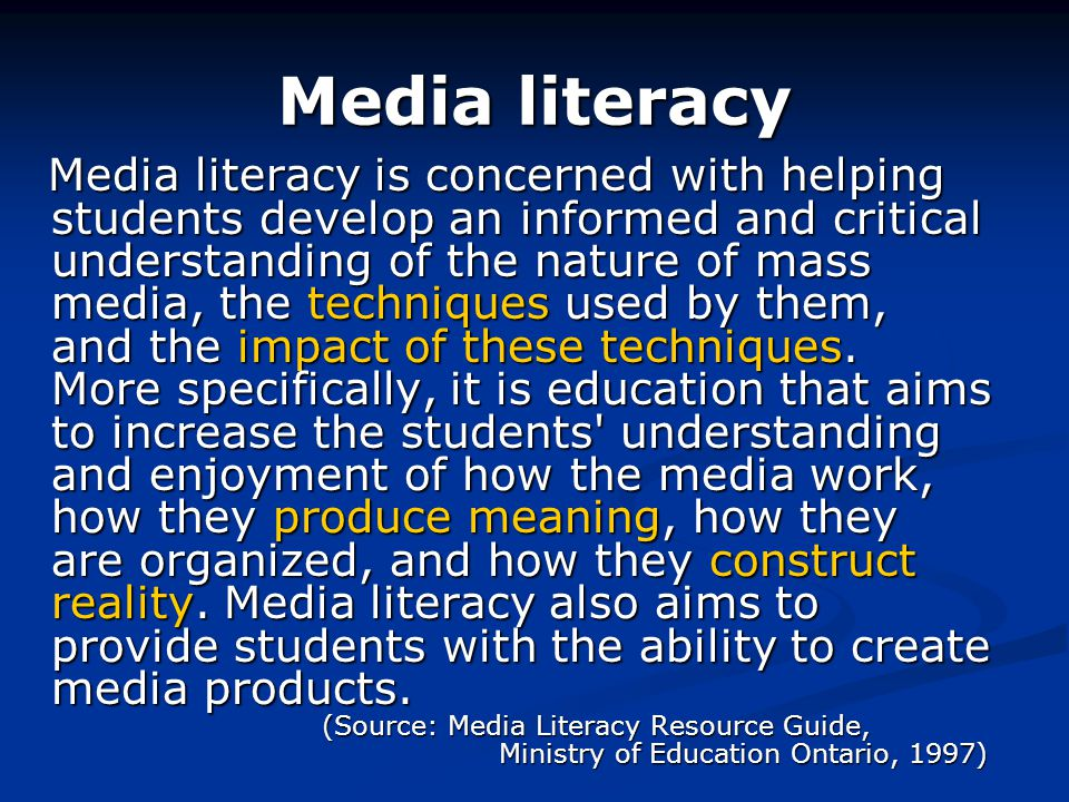 Media literacy Media literacy is concerned with helping students develop an informed and critical understanding of the nature of mass media, the techniques used by them, and the impact of these techniques.
