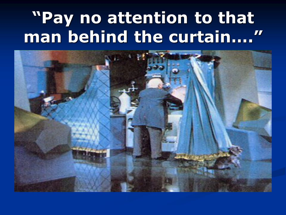 Pay no attention to that man behind the curtain….