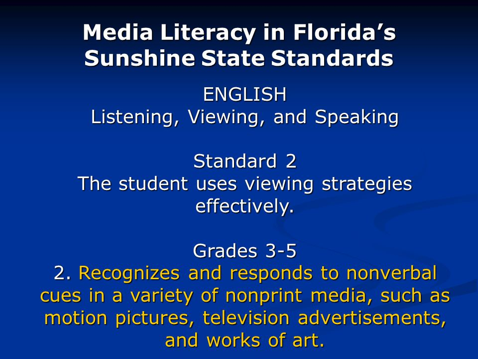 Media Literacy in Floridas Sunshine State Standards ENGLISH Listening, Viewing, and Speaking Standard 2 The student uses viewing strategies effectively.