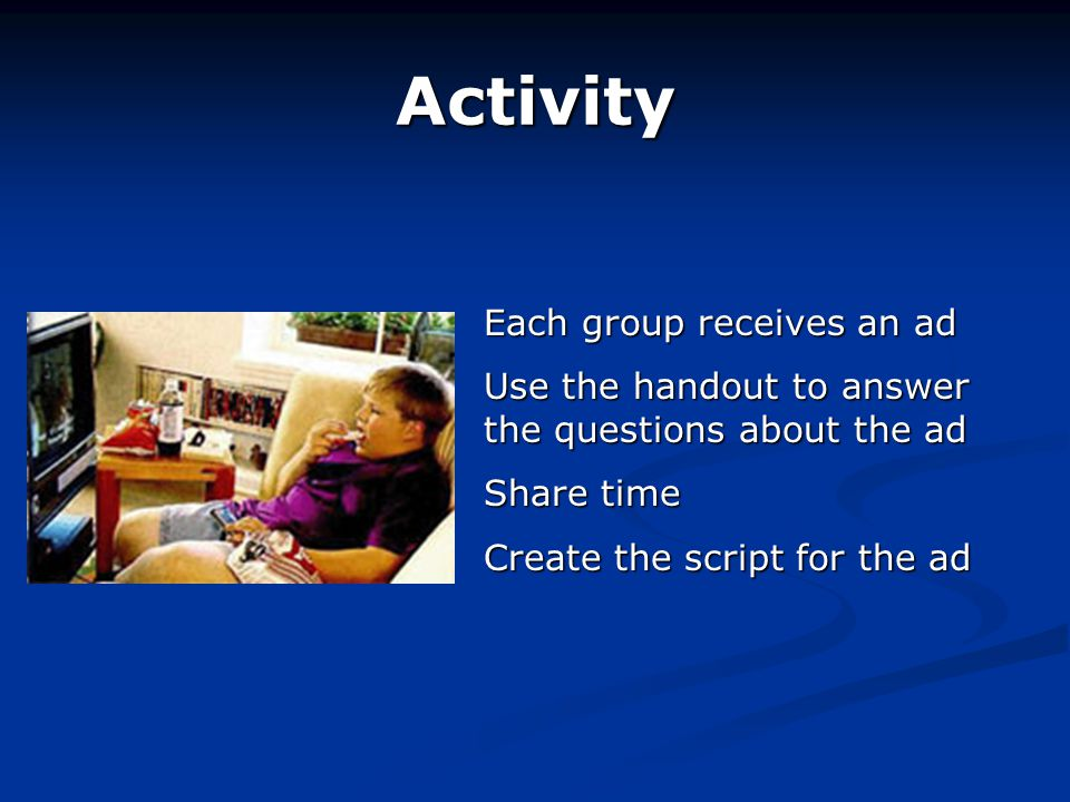 Activity Each group receives an ad Use the handout to answer the questions about the ad Share time Create the script for the ad