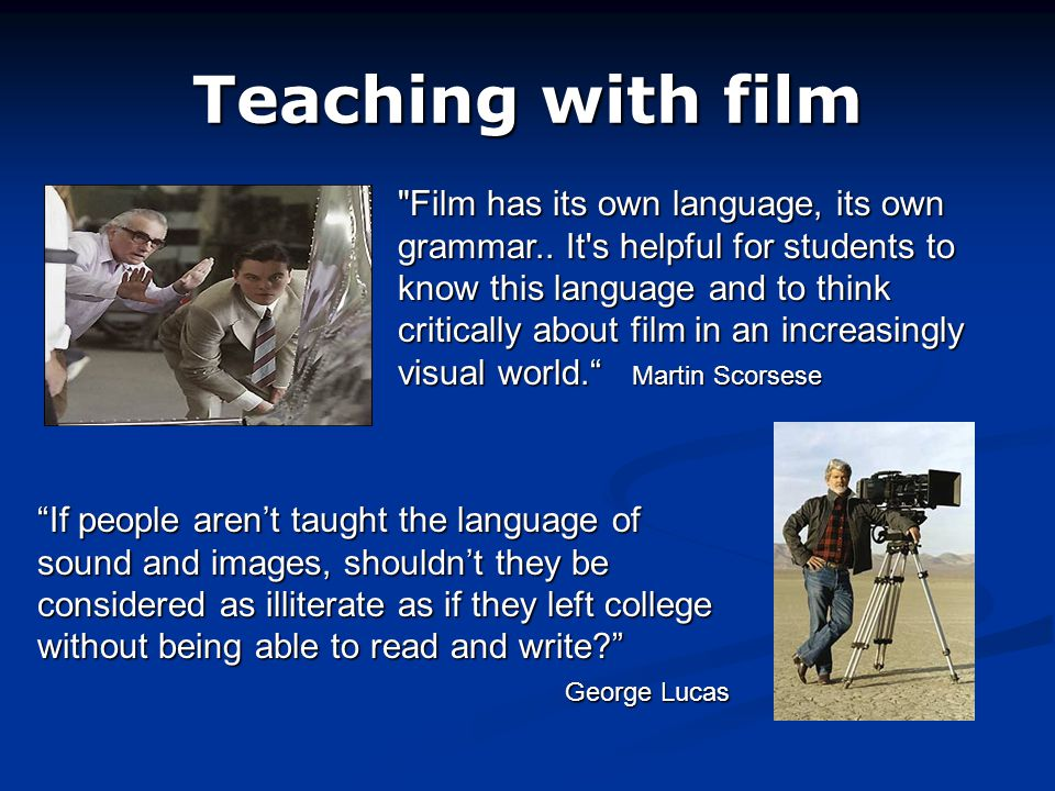 Teaching with film Film has its own language, its own grammar..