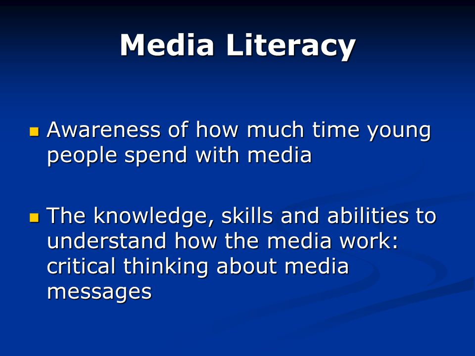Media Literacy Awareness of how much time young people spend with media Awareness of how much time young people spend with media The knowledge, skills and abilities to understand how the media work: critical thinking about media messages The knowledge, skills and abilities to understand how the media work: critical thinking about media messages