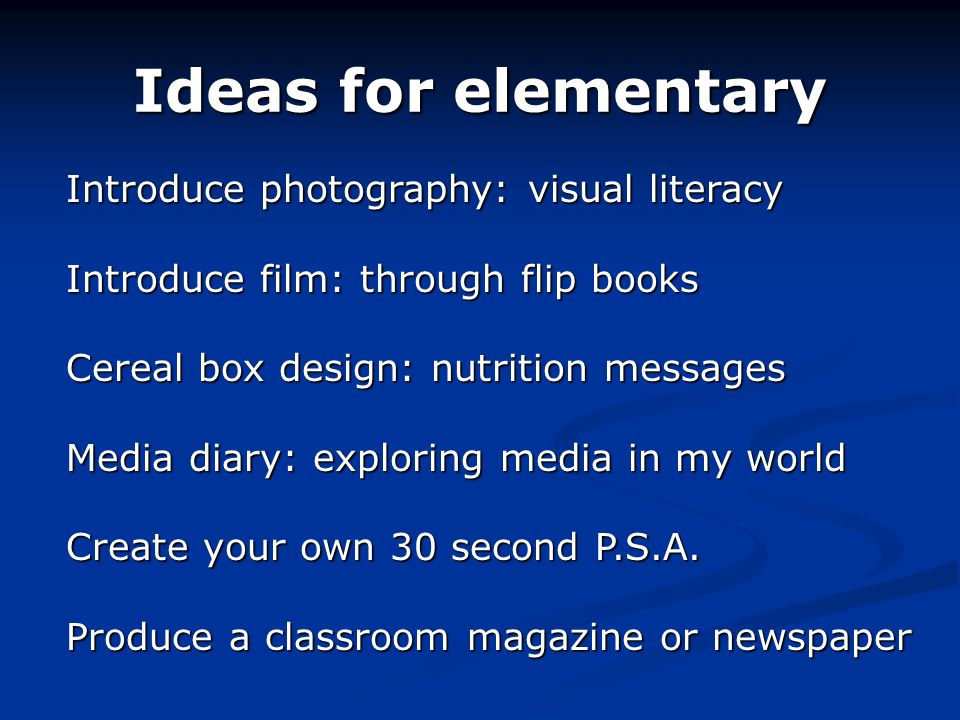 Ideas for elementary Introduce photography: visual literacy Introduce film: through flip books Cereal box design: nutrition messages Media diary: exploring media in my world Create your own 30 second P.S.A.