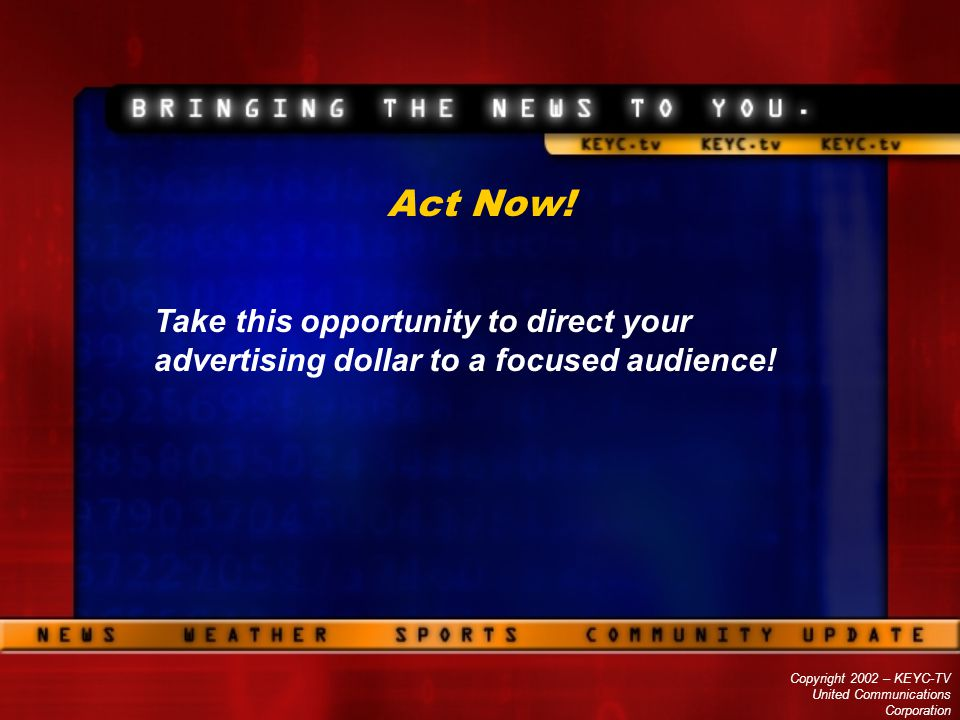 Copyright 2002 – KEYC-TV United Communications Corporation Act Now! Take this opportunity to direct your advertising dollar to a focused audience!