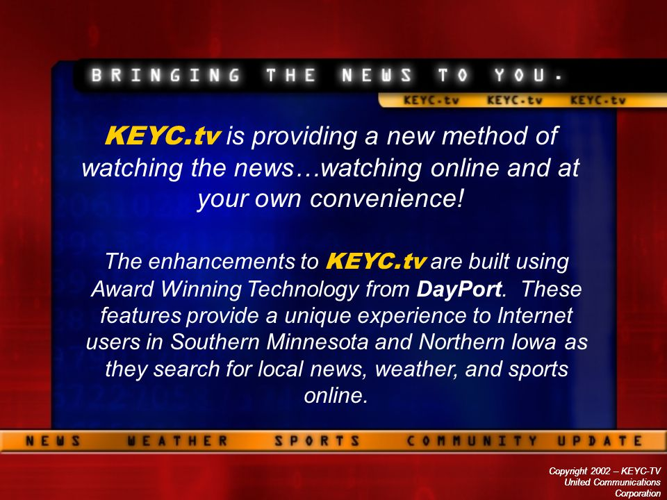Copyright 2002 – KEYC-TV United Communications Corporation Copyright 2002 – KEYC-TV United Communications Corporation KEYC.tv is providing a new method of watching the news…watching online and at your own convenience.