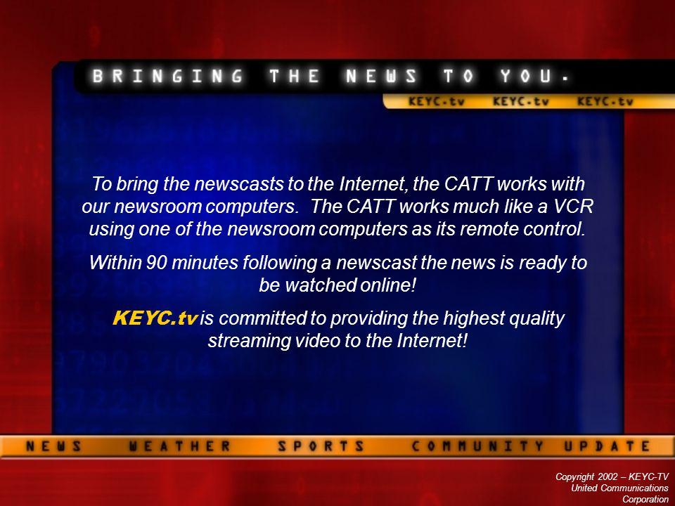 Copyright 2002 – KEYC-TV United Communications Corporation To bring the newscasts to the Internet, the CATT works with our newsroom computers. The CAT