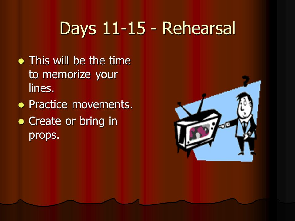 Days 11-15 - Rehearsal This will be the time to memorize your lines.