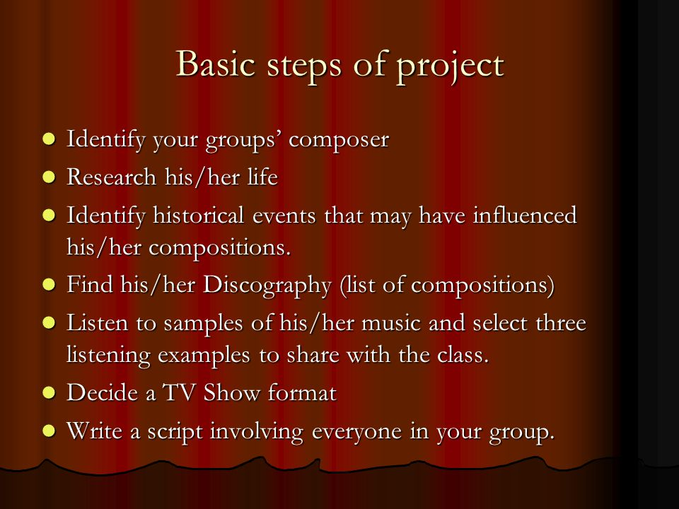 Basic steps of project Identify your groups composer Identify your groups composer Research his/her life Research his/her life Identify historical events that may have influenced his/her compositions.