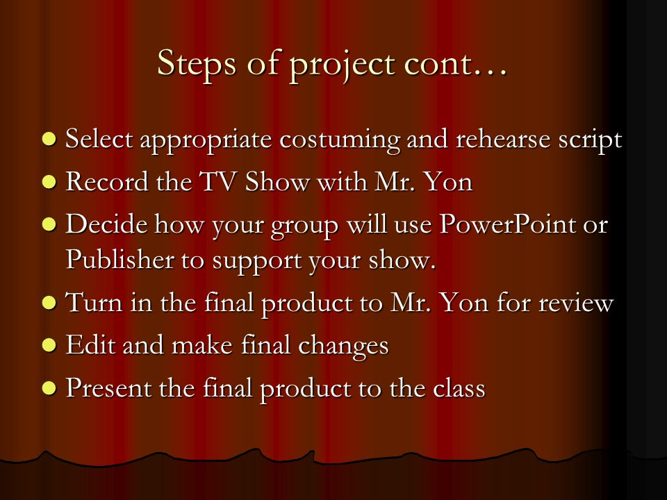 Steps of project cont… Select appropriate costuming and rehearse script Select appropriate costuming and rehearse script Record the TV Show with Mr.