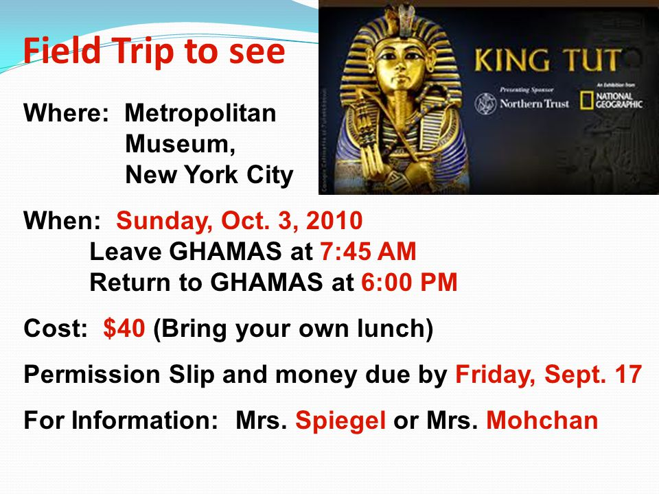 Field Trip to see Where: Metropolitan Museum, New York City When: Sunday, Oct. 3, 2010 Leave GHAMAS at 7:45 AM Return to GHAMAS at 6:00 PM Cost: $40 (