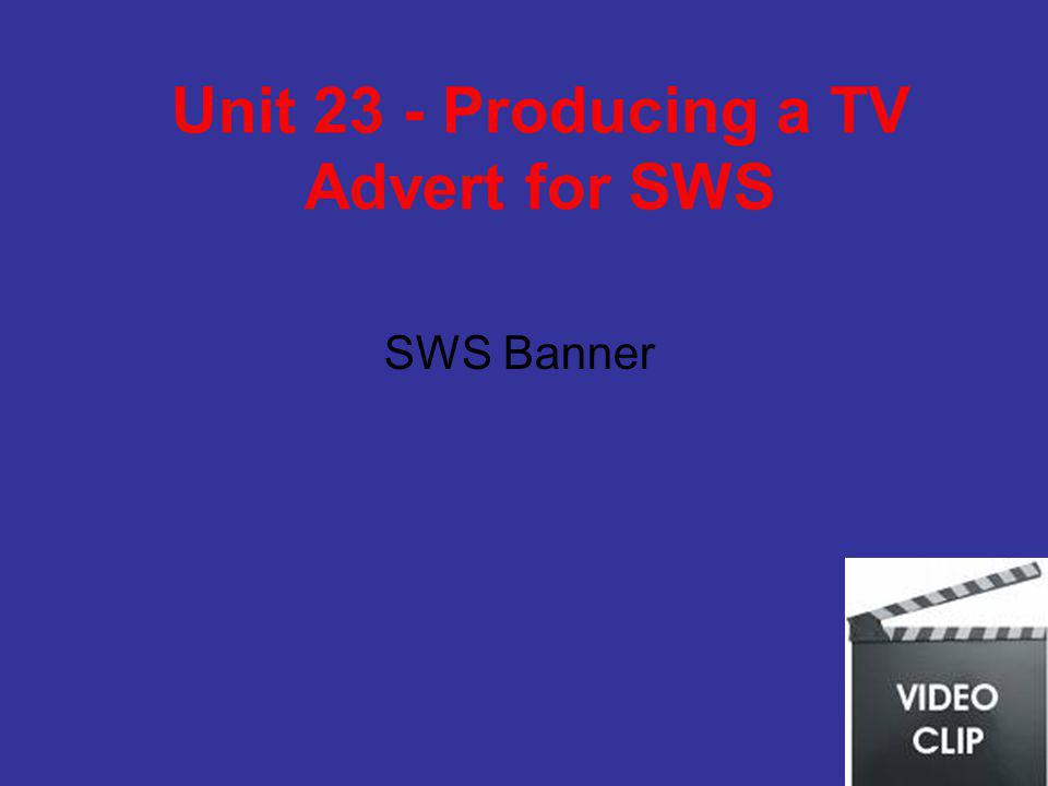Unit 23 - Producing a TV Advert for SWS SWS Banner