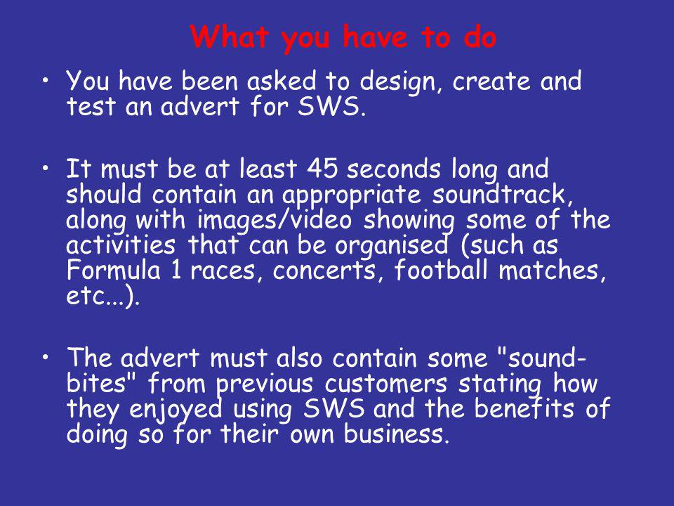 What you have to do You have been asked to design, create and test an advert for SWS.
