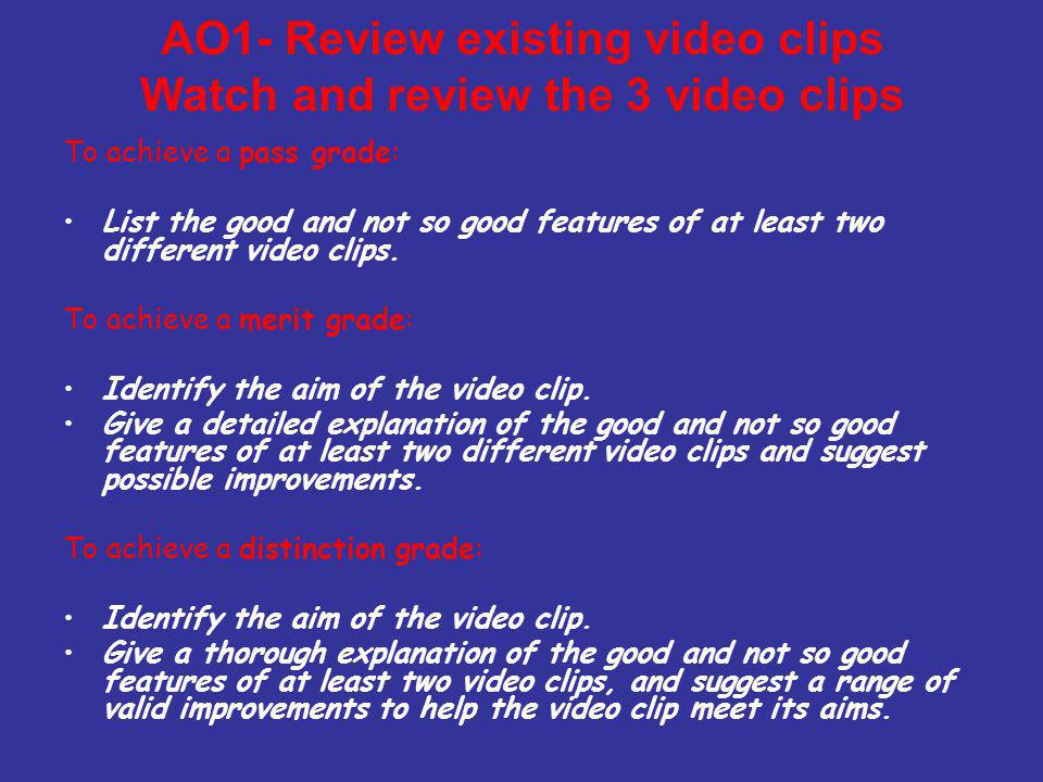 AO1- Review existing video clips Watch and review the 3 video clips To achieve a pass grade: List the good and not so good features of at least two different video clips.