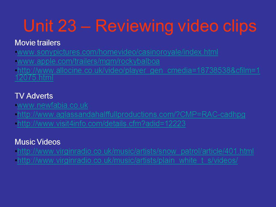 Unit 23 – Reviewing video clips Movie trailers www.sonypictures.com/homevideo/casinoroyale/index.html www.apple.com/trailers/mgm/rockybalboa http://www.allocine.co.uk/video/player_gen_cmedia=18738538&cfilm=1 12075.htmlhttp://www.allocine.co.uk/video/player_gen_cmedia=18738538&cfilm=1 12075.html TV Adverts www.newfabia.co.uk http://www.aglassandahalffullproductions.com/ CMP=RAC-cadhpg http://www.visit4info.com/details.cfm adid=12223 Music Videos http://www.virginradio.co.uk/music/artists/snow_patrol/article/401.html http://www.virginradio.co.uk/music/artists/plain_white_t_s/videos/