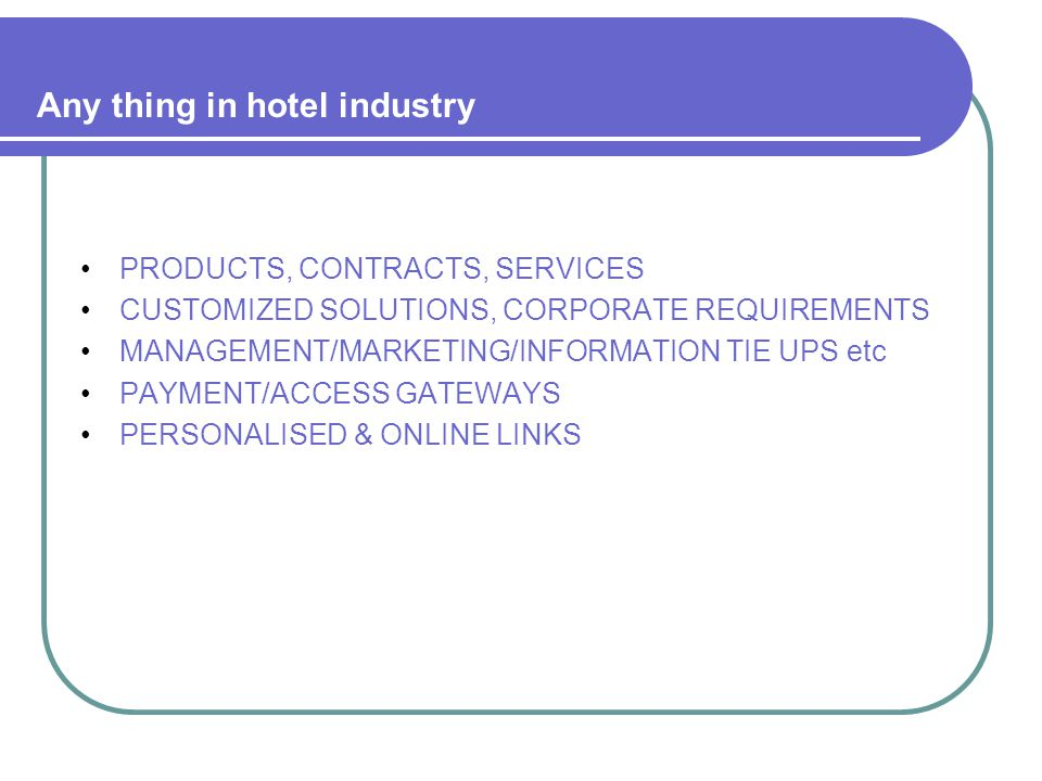 Any thing in hotel industry PRODUCTS, CONTRACTS, SERVICES CUSTOMIZED SOLUTIONS, CORPORATE REQUIREMENTS MANAGEMENT/MARKETING/INFORMATION TIE UPS etc PAYMENT/ACCESS GATEWAYS PERSONALISED & ONLINE LINKS