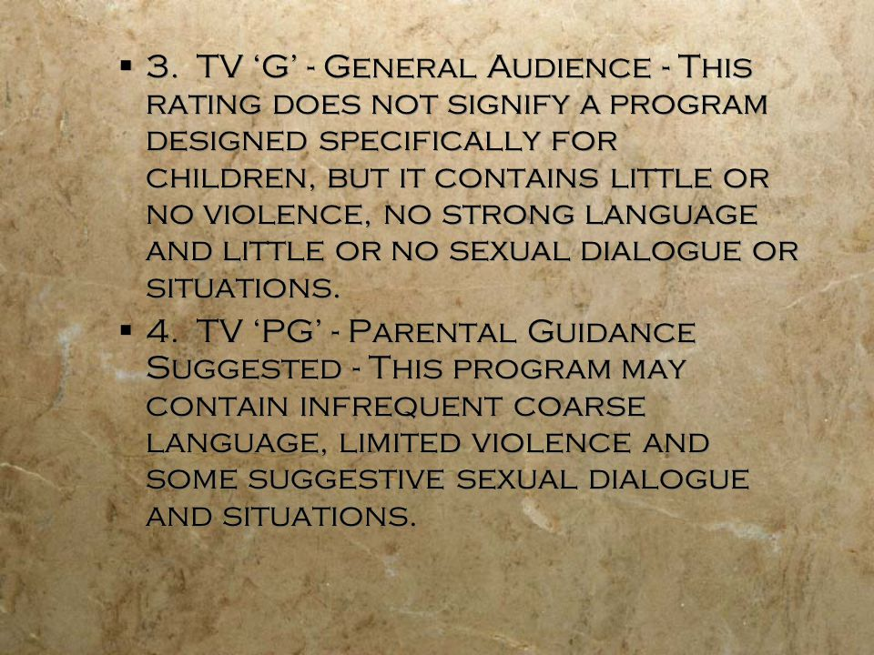 3. TV G - General Audience - This rating does not signify a program designed specifically for children, but it contains little or no violence, no stro