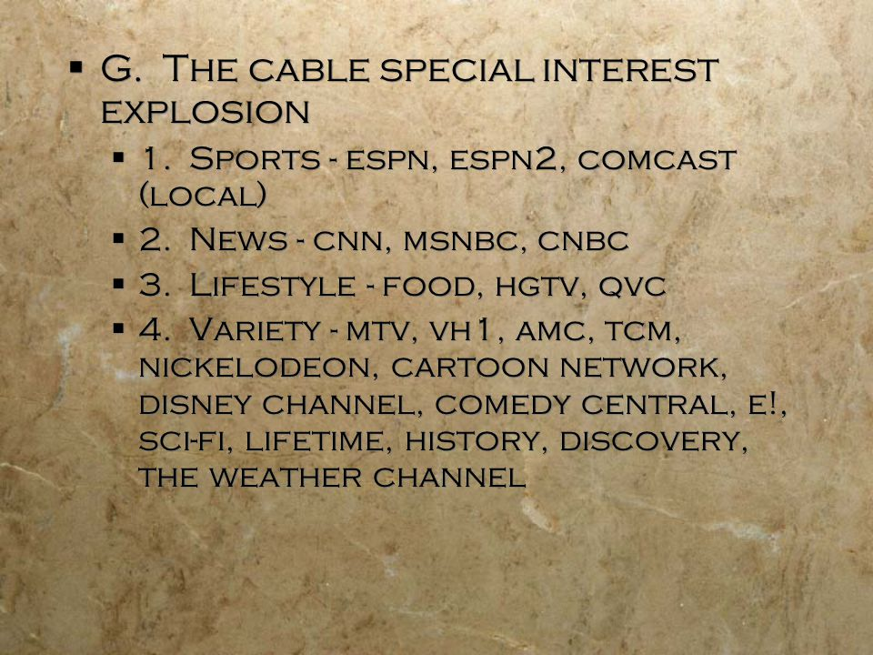 G. The cable special interest explosion 1. Sports - espn, espn2, comcast (local) 2.