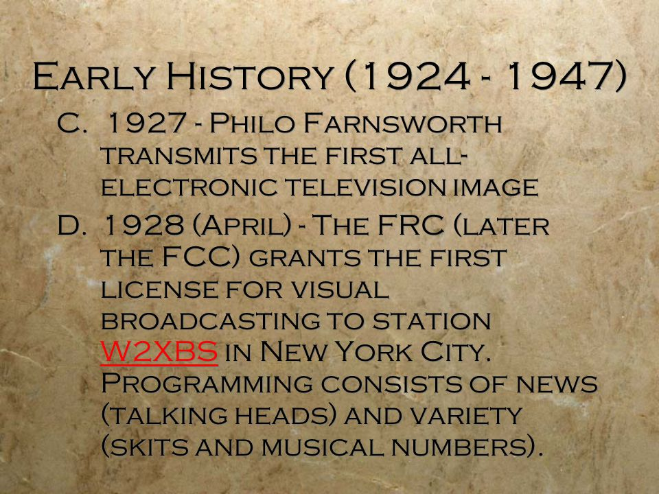 Early History (1924 - 1947) C. 1927 - Philo Farnsworth transmits the first all- electronic television image D.1928 (April) - The FRC (later the FCC) g