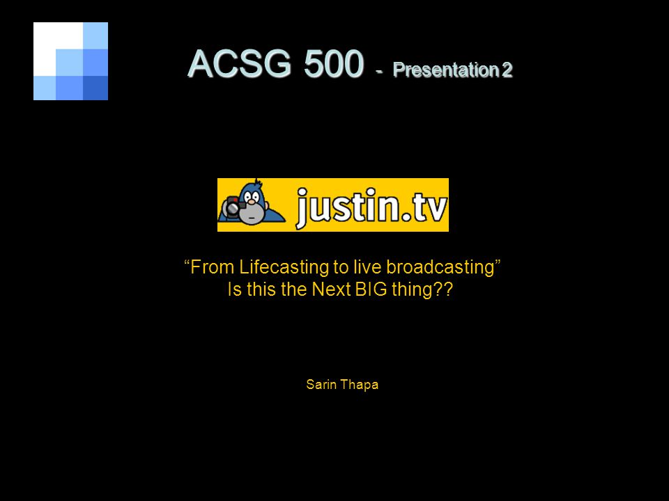 ACSG 500 - Presentation 2 ACSG 500 - Presentation 2 From Lifecasting to live broadcasting Is this the Next BIG thing .