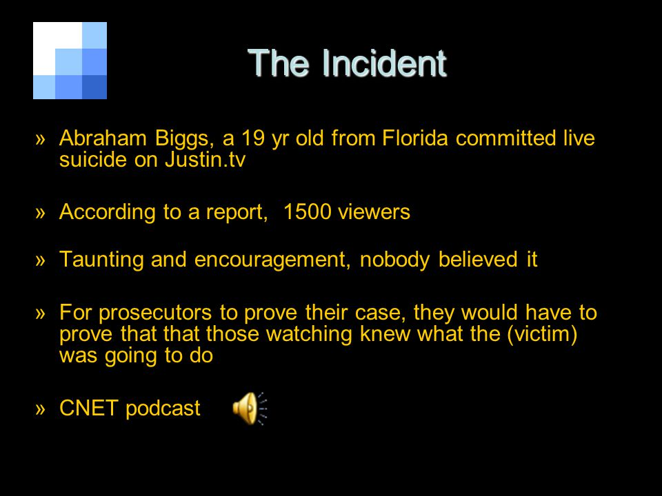 The Incident The Incident »Abraham Biggs, a 19 yr old from Florida committed live suicide on Justin.tv »According to a report, 1500 viewers »Taunting and encouragement, nobody believed it »For prosecutors to prove their case, they would have to prove that that those watching knew what the (victim) was going to do »CNET podcast