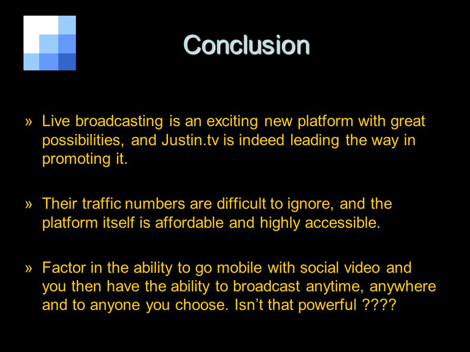 Conclusion Conclusion »Live broadcasting is an exciting new platform with great possibilities, and Justin.tv is indeed leading the way in promoting it.