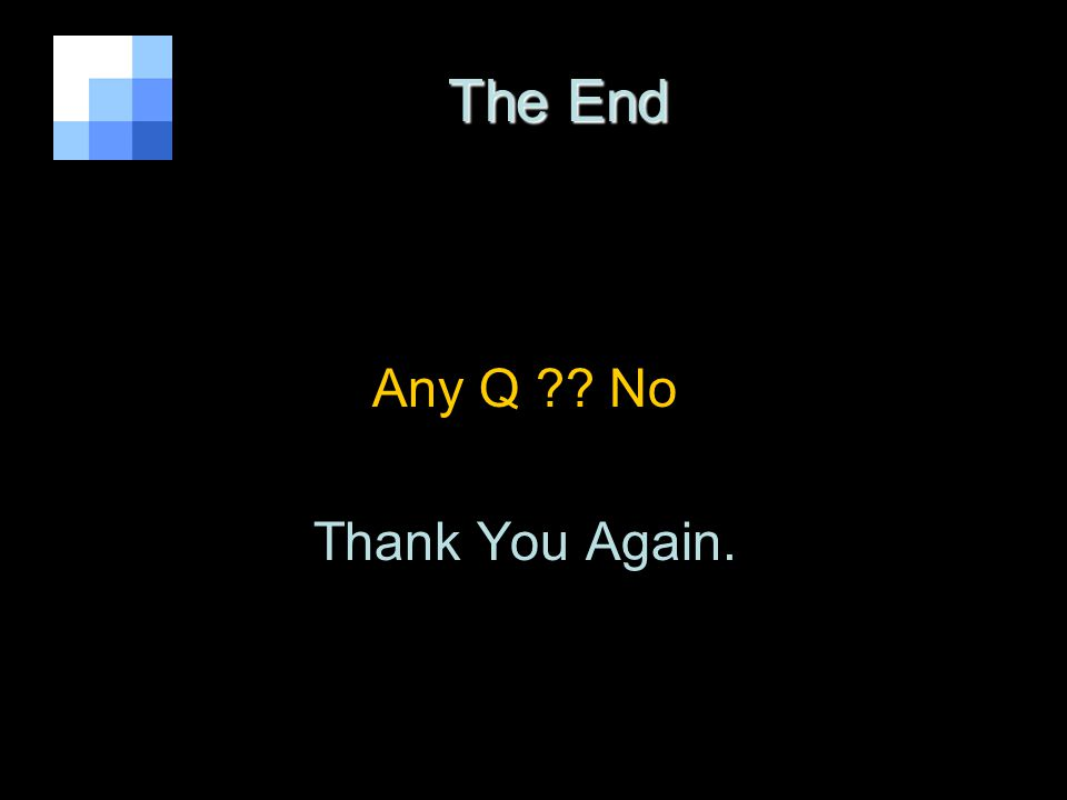 The End The End Any Q ?? No Thank You Again.