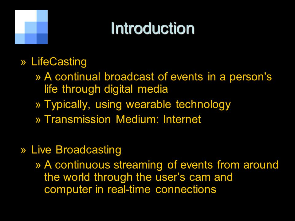 [1] Introduction Introduction »LifeCasting »A continual broadcast of events in a person s life through digital media »Typically, using wearable technology »Transmission Medium: Internet »Live Broadcasting »A continuous streaming of events from around the world through the users cam and computer in real-time connections