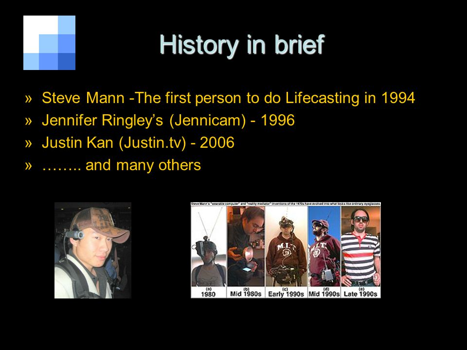 History in brief History in brief »Steve Mann -The first person to do Lifecasting in 1994 »Jennifer Ringleys (Jennicam) - 1996 »Justin Kan (Justin.tv)