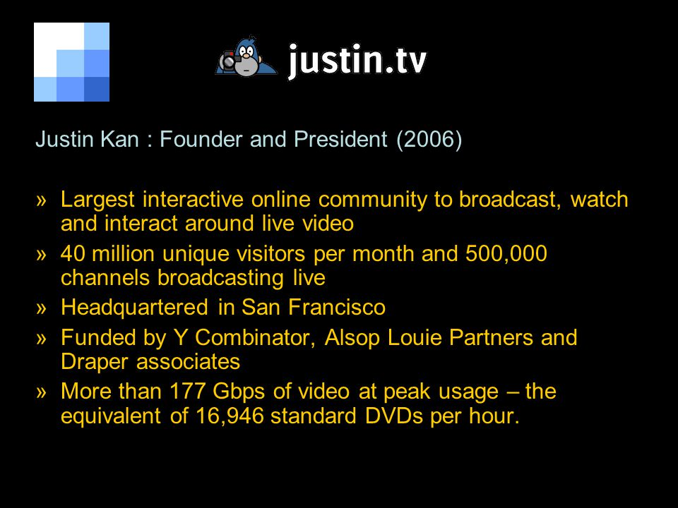 Justin Kan : Founder and President (2006) »Largest interactive online community to broadcast, watch and interact around live video »40 million unique visitors per month and 500,000 channels broadcasting live »Headquartered in San Francisco »Funded by Y Combinator, Alsop Louie Partners and Draper associates »More than 177 Gbps of video at peak usage – the equivalent of 16,946 standard DVDs per hour.