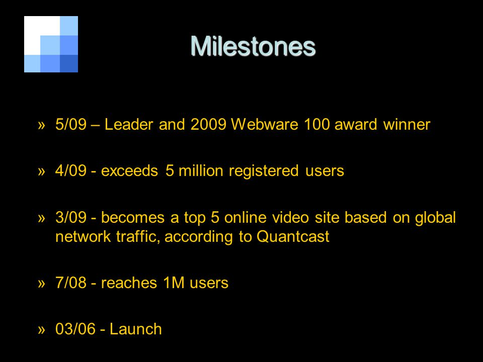 http://justin.tv6 Milestones Milestones »5/09 – Leader and 2009 Webware 100 award winner »4/09 - exceeds 5 million registered users »3/09 - becomes a top 5 online video site based on global network traffic, according to Quantcast »7/08 - reaches 1M users »03/06 - Launch