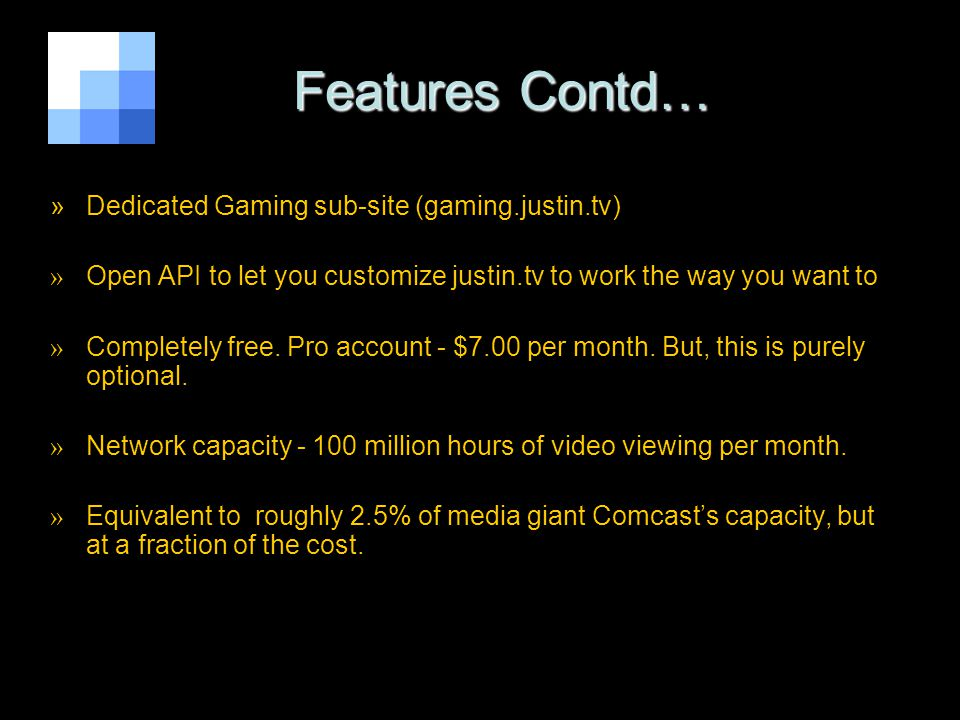 Features Contd… Features Contd… »Dedicated Gaming sub-site (gaming.justin.tv) » Open API to let you customize justin.tv to work the way you want to » Completely free.