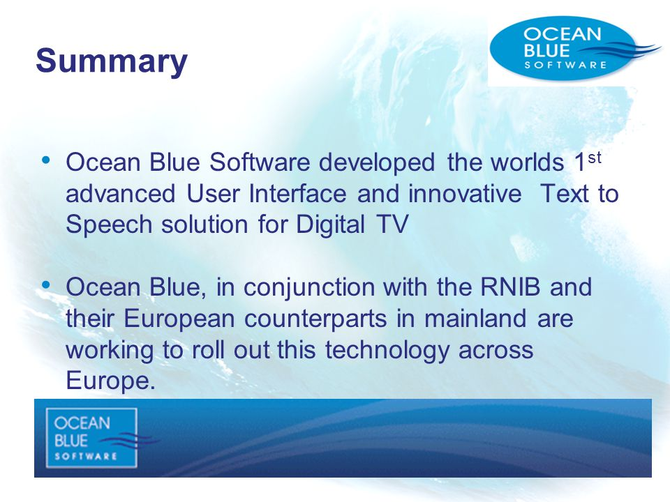 Ocean Blue Software developed the worlds 1 st advanced User Interface and innovative Text to Speech solution for Digital TV Ocean Blue, in conjunction with the RNIB and their European counterparts in mainland are working to roll out this technology across Europe.