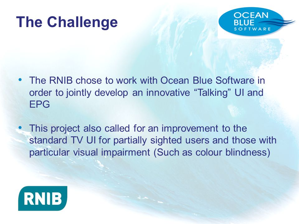 The Challenge The RNIB chose to work with Ocean Blue Software in order to jointly develop an innovative Talking UI and EPG This project also called for an improvement to the standard TV UI for partially sighted users and those with particular visual impairment (Such as colour blindness)